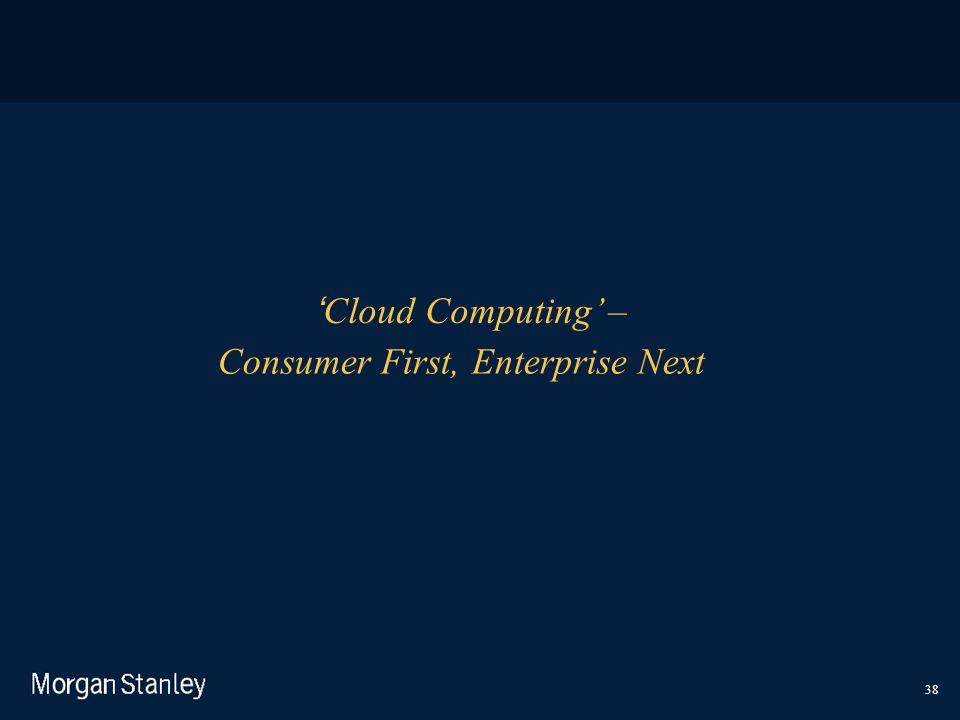 38 'Cloud Computing' – Consumer First, Enterprise Next