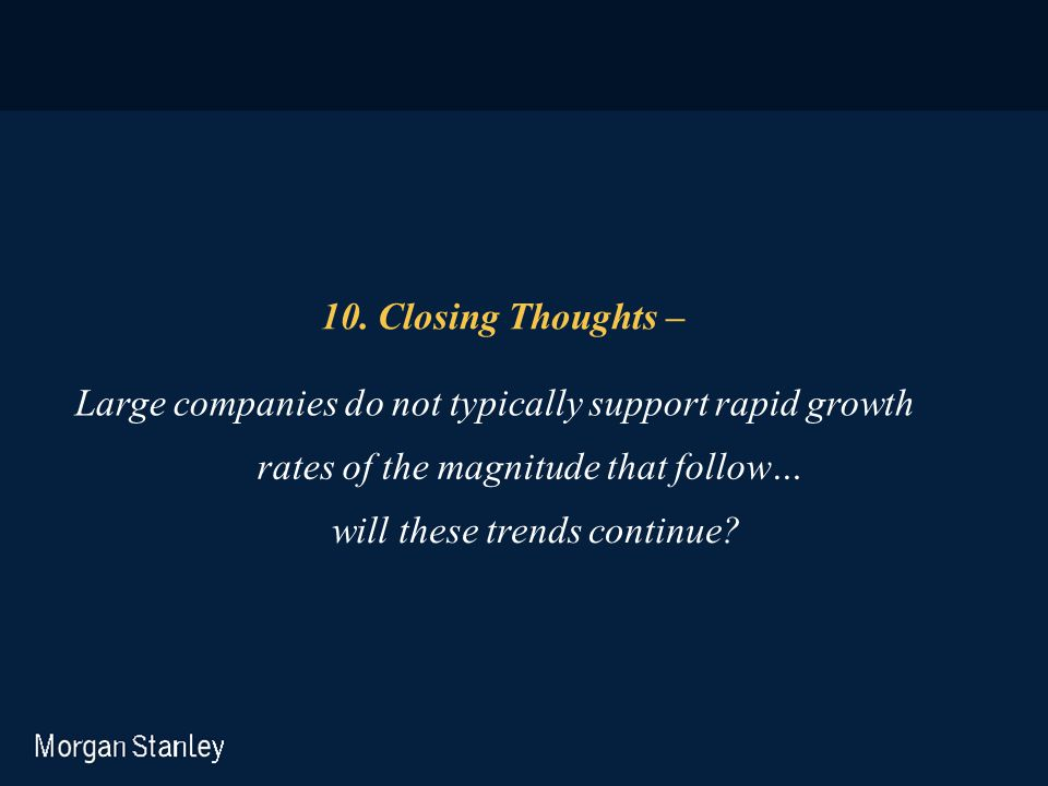 10. Closing Thoughts – Large companies do not typically support rapid growth rates of the magnitude that follow… will these trends continue?