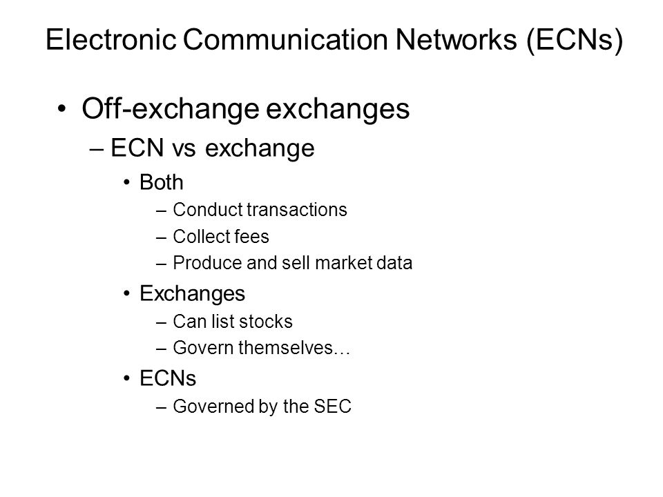Electronic Communication Networks (ECNs) Off-exchange exchanges –ECN vs exchange Both –Conduct transactions –Collect fees –Produce and sell market dat