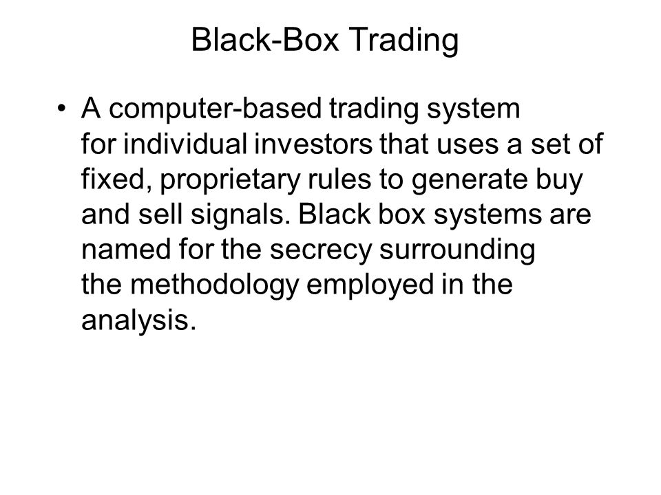 Black-Box Trading A computer-based trading system for individual investors that uses a set of fixed, proprietary rules to generate buy and sell signal