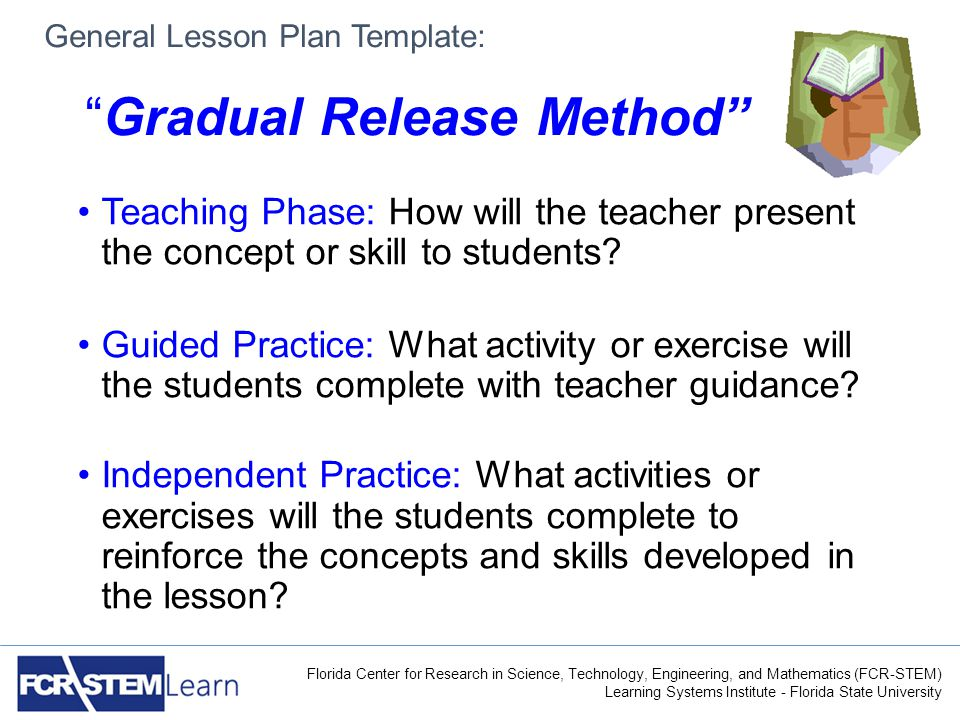 Florida Center for Research in Science, Technology, Engineering, and Mathematics (FCR-STEM) Learning Systems Institute - Florida State University General Lesson Plan Template: Gradual Release Method Teaching Phase: How will the teacher present the concept or skill to students.