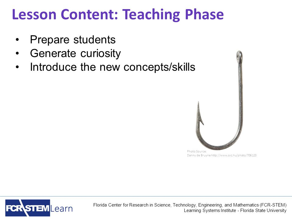 Florida Center for Research in Science, Technology, Engineering, and Mathematics (FCR-STEM) Learning Systems Institute - Florida State University Lesson Content: Teaching Phase Photo Source: Danny de Bruyne http://www.sxc.hu/photo/706123 Prepare students Generate curiosity Introduce the new concepts/skills