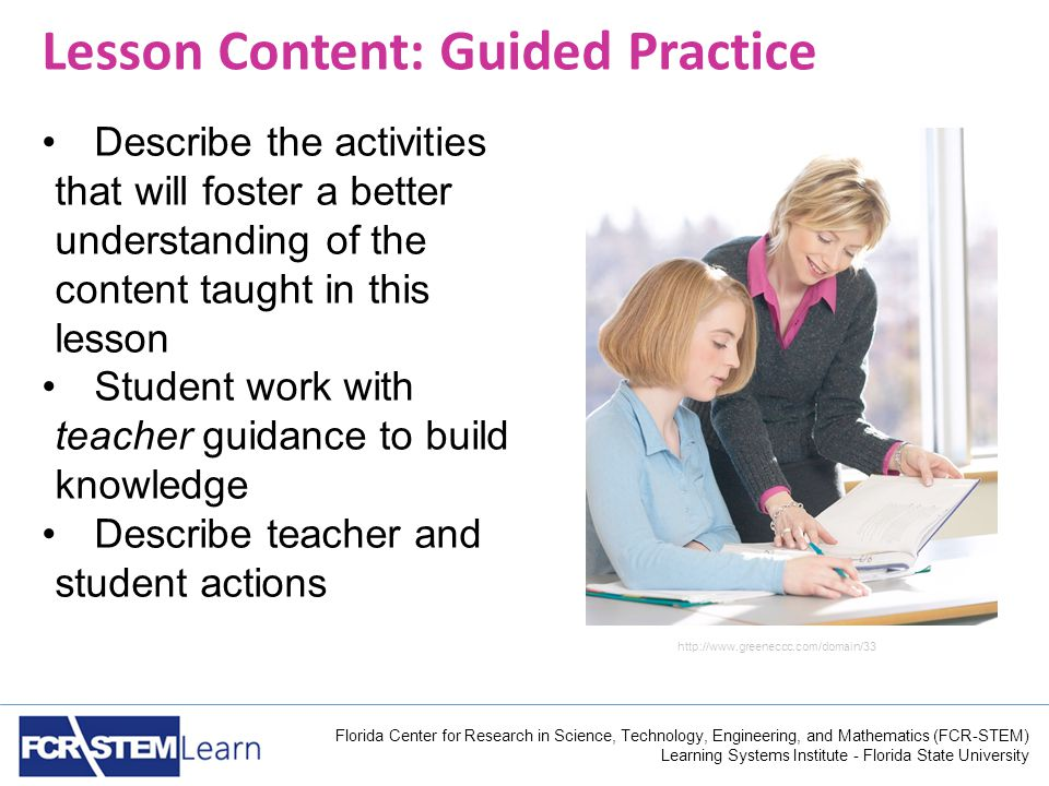 Florida Center for Research in Science, Technology, Engineering, and Mathematics (FCR-STEM) Learning Systems Institute - Florida State University Lesson Content: Guided Practice Describe the activities that will foster a better understanding of the content taught in this lesson Student work with teacher guidance to build knowledge Describe teacher and student actions http://www.greeneccc.com/domain/33