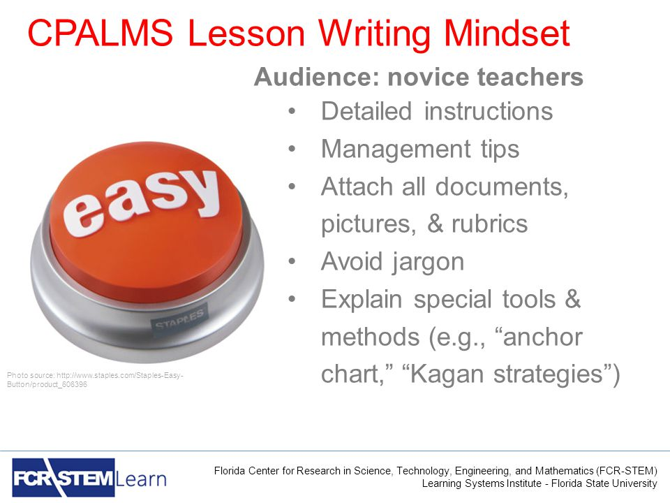 Florida Center for Research in Science, Technology, Engineering, and Mathematics (FCR-STEM) Learning Systems Institute - Florida State University CPALMS Lesson Writing Mindset Audience: novice teachers Detailed instructions Management tips Attach all documents, pictures, & rubrics Avoid jargon Explain special tools & methods (e.g., anchor chart, Kagan strategies ) Photo source: http://www.staples.com/Staples-Easy- Button/product_606396