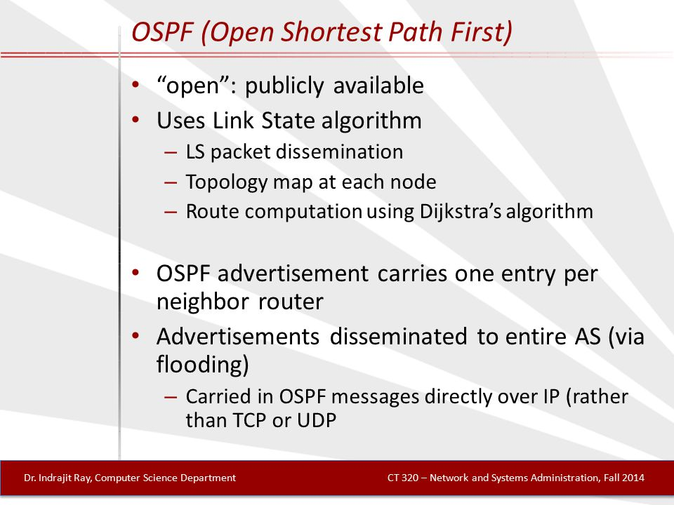 OSPF (Open Shortest Path First) open : publicly available Uses Link State algorithm – LS packet dissemination – Topology map at each node – Route computation using Dijkstra's algorithm OSPF advertisement carries one entry per neighbor router Advertisements disseminated to entire AS (via flooding) – Carried in OSPF messages directly over IP (rather than TCP or UDP Dr.
