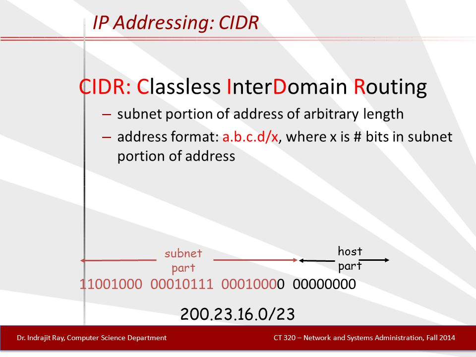 IP Addressing: CIDR CIDR: Classless InterDomain Routing – subnet portion of address of arbitrary length – address format: a.b.c.d/x, where x is # bits in subnet portion of address 11001000 00010111 00010000 00000000 subnet part host part 200.23.16.0/23 Dr.