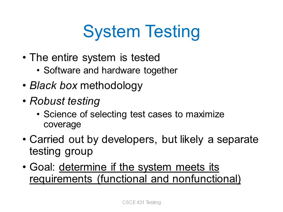 System Testing The entire system is tested Software and hardware together Black box methodology Robust testing Science of selecting test cases to maxi