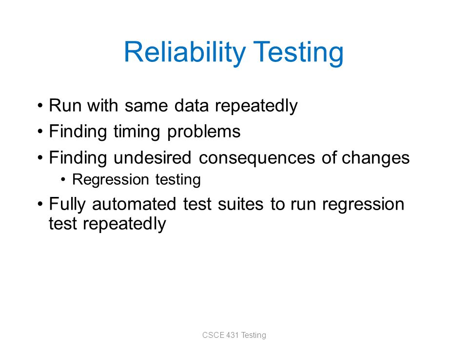 Reliability Testing Run with same data repeatedly Finding timing problems Finding undesired consequences of changes Regression testing Fully automated