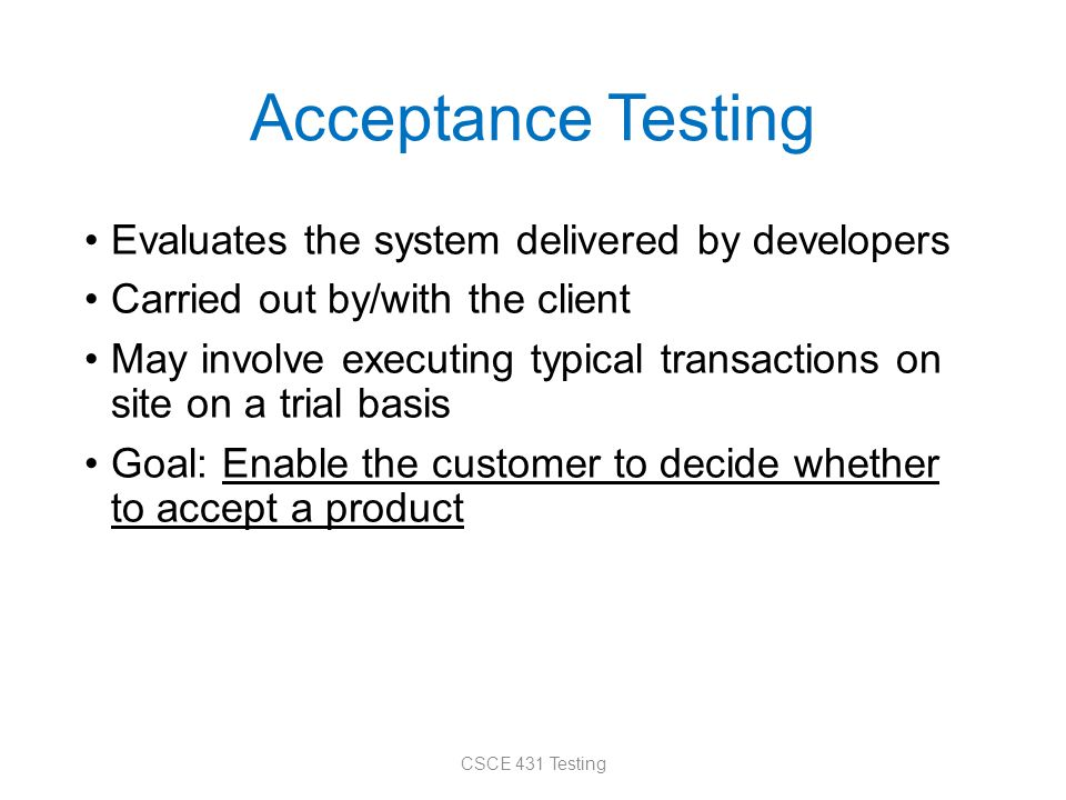 Acceptance Testing Evaluates the system delivered by developers Carried out by/with the client May involve executing typical transactions on site on a