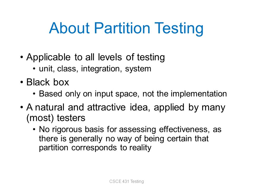 About Partition Testing Applicable to all levels of testing unit, class, integration, system Black box Based only on input space, not the implementati