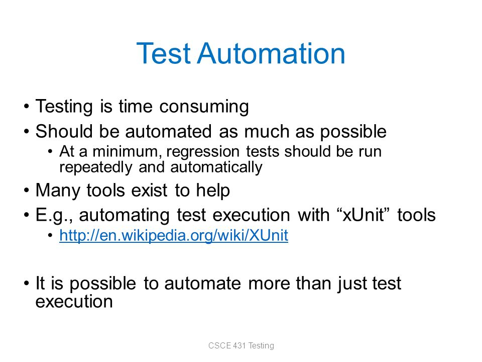 Test Automation Testing is time consuming Should be automated as much as possible At a minimum, regression tests should be run repeatedly and automati