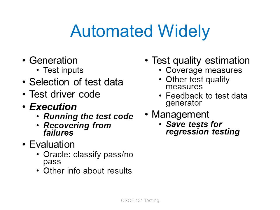 Automated Widely Generation Test inputs Selection of test data Test driver code Execution Running the test code Recovering from failures Evaluation Oracle: classify pass/no pass Other info about results Test quality estimation Coverage measures Other test quality measures Feedback to test data generator Management Save tests for regression testing CSCE 431 Testing