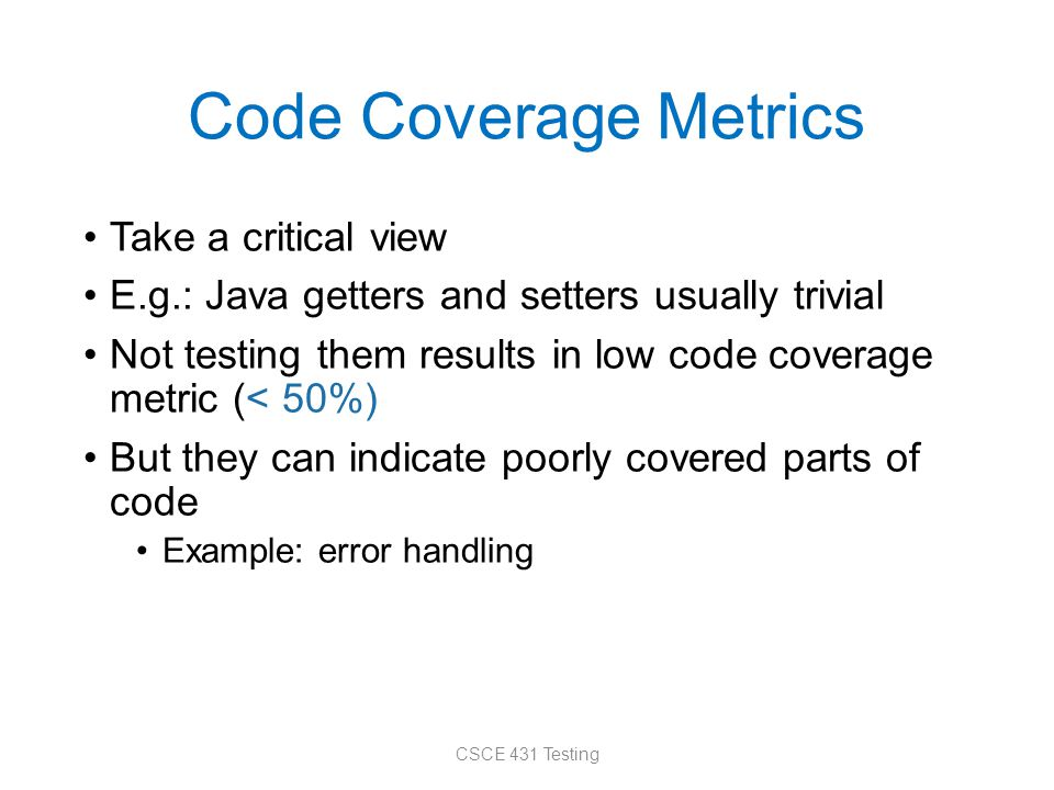 Code Coverage Metrics Take a critical view E.g.: Java getters and setters usually trivial Not testing them results in low code coverage metric (< 50%) But they can indicate poorly covered parts of code Example: error handling CSCE 431 Testing