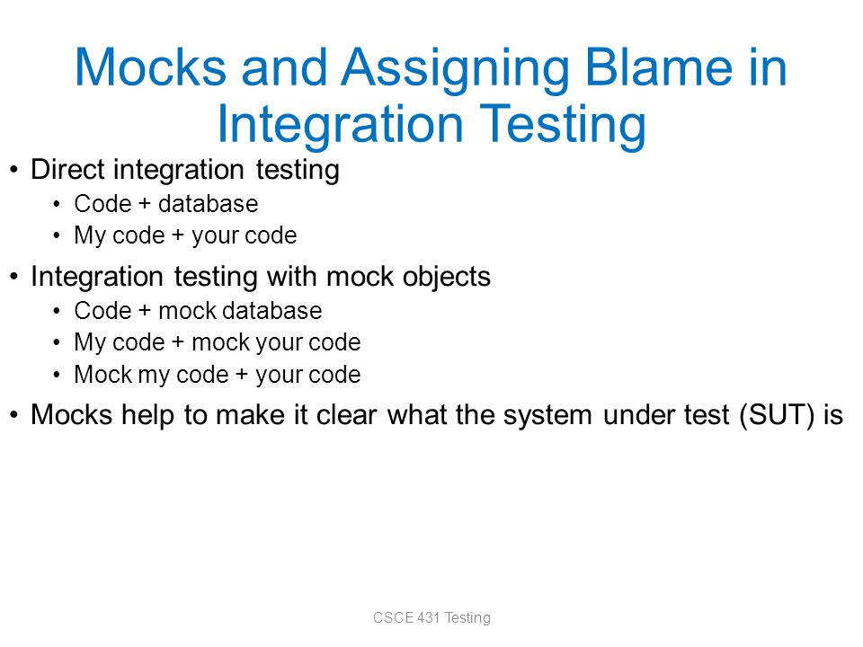 Mocks and Assigning Blame in Integration Testing Direct integration testing Code + database My code + your code Integration testing with mock objects