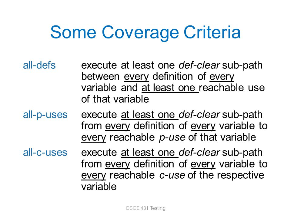 Some Coverage Criteria all-defsexecute at least one def-clear sub-path between every definition of every variable and at least one reachable use of that variable all-p-usesexecute at least one def-clear sub-path from every definition of every variable to every reachable p-use of that variable all-c-usesexecute at least one def-clear sub-path from every definition of every variable to every reachable c-use of the respective variable CSCE 431 Testing