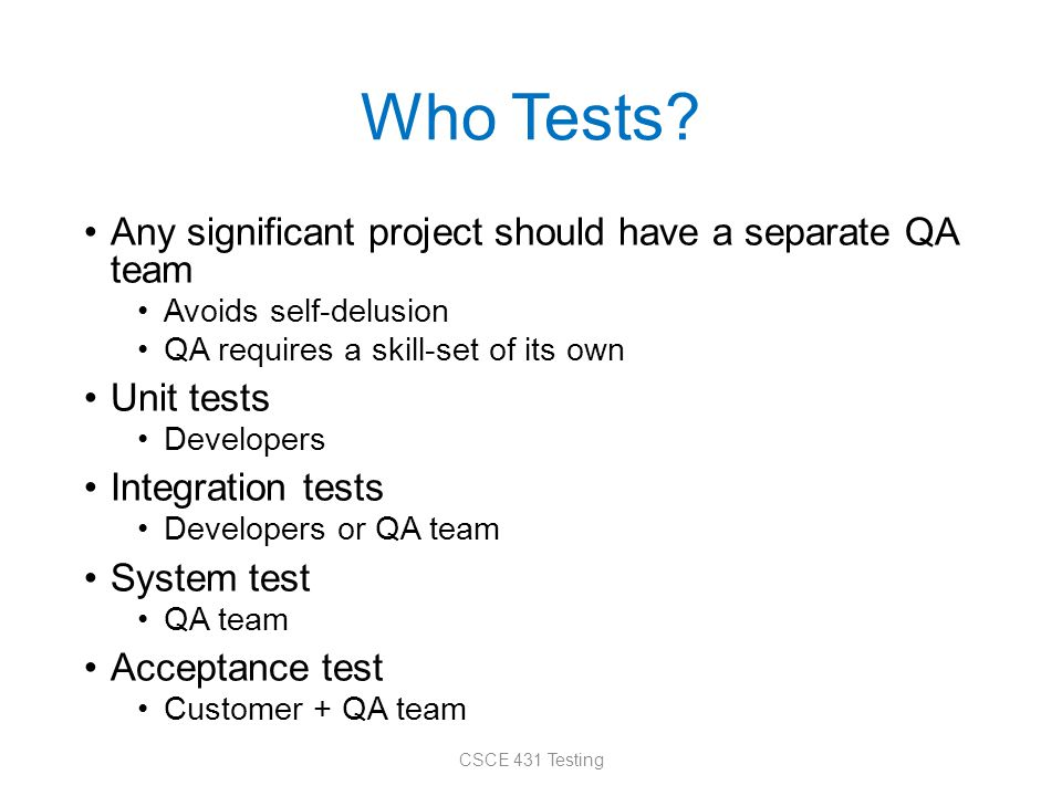 Who Tests? Any significant project should have a separate QA team Avoids self-delusion QA requires a skill-set of its own Unit tests Developers Integr
