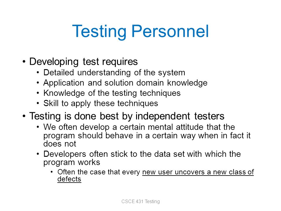 Testing Personnel Developing test requires Detailed understanding of the system Application and solution domain knowledge Knowledge of the testing tec