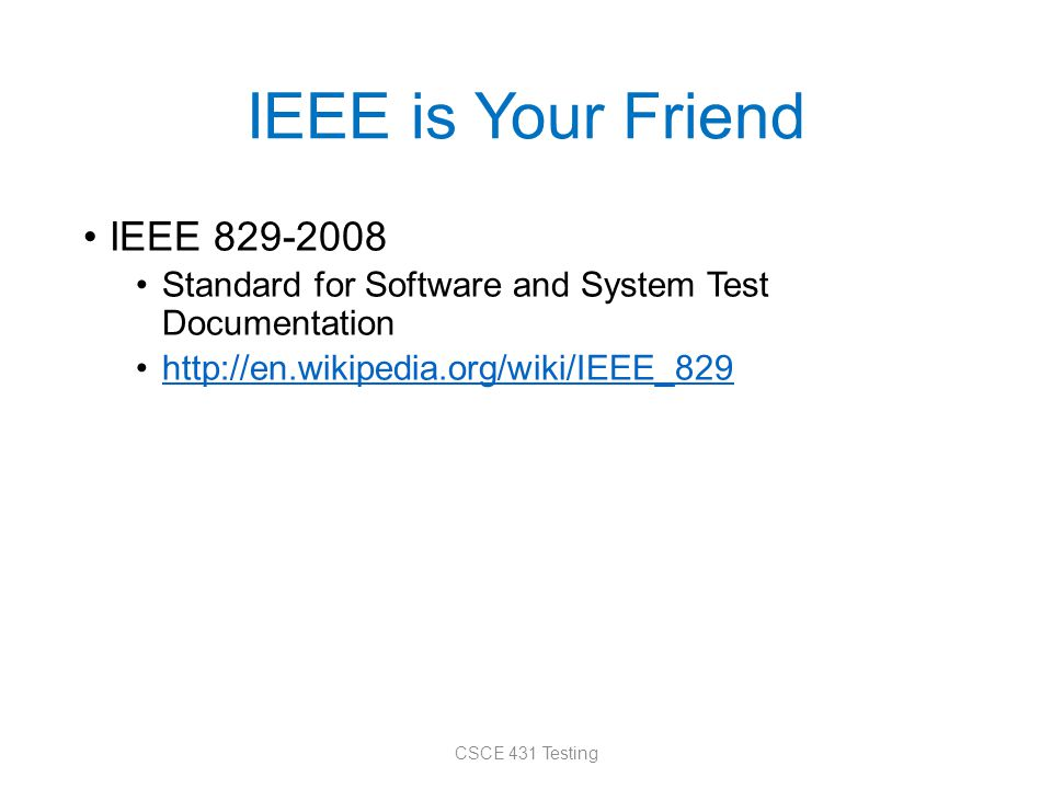 IEEE is Your Friend IEEE 829-2008 Standard for Software and System Test Documentation http://en.wikipedia.org/wiki/IEEE_829 CSCE 431 Testing