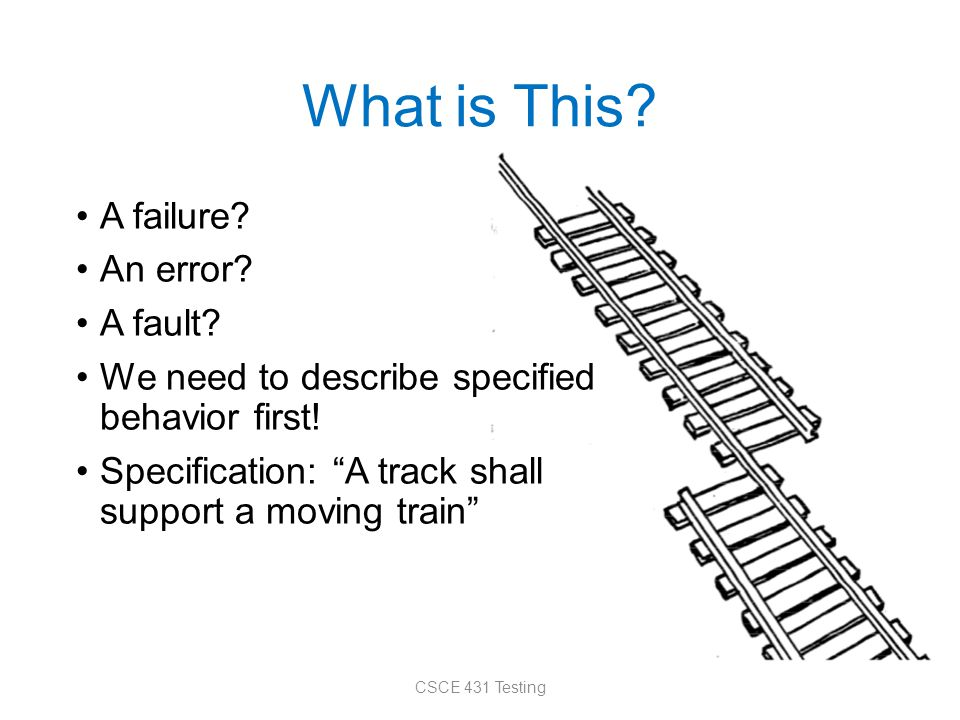 "What is This? A failure? An error? A fault? We need to describe specified behavior first! Specification: ""A track shall support a moving train"" CSCE 4"