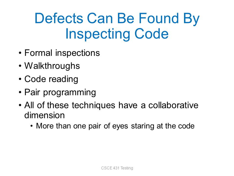 Defects Can Be Found By Inspecting Code Formal inspections Walkthroughs Code reading Pair programming All of these techniques have a collaborative dim