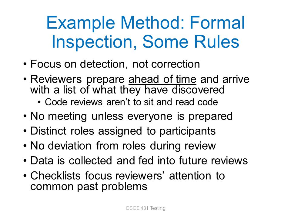 Example Method: Formal Inspection, Some Rules Focus on detection, not correction Reviewers prepare ahead of time and arrive with a list of what they have discovered Code reviews aren't to sit and read code No meeting unless everyone is prepared Distinct roles assigned to participants No deviation from roles during review Data is collected and fed into future reviews Checklists focus reviewers' attention to common past problems CSCE 431 Testing