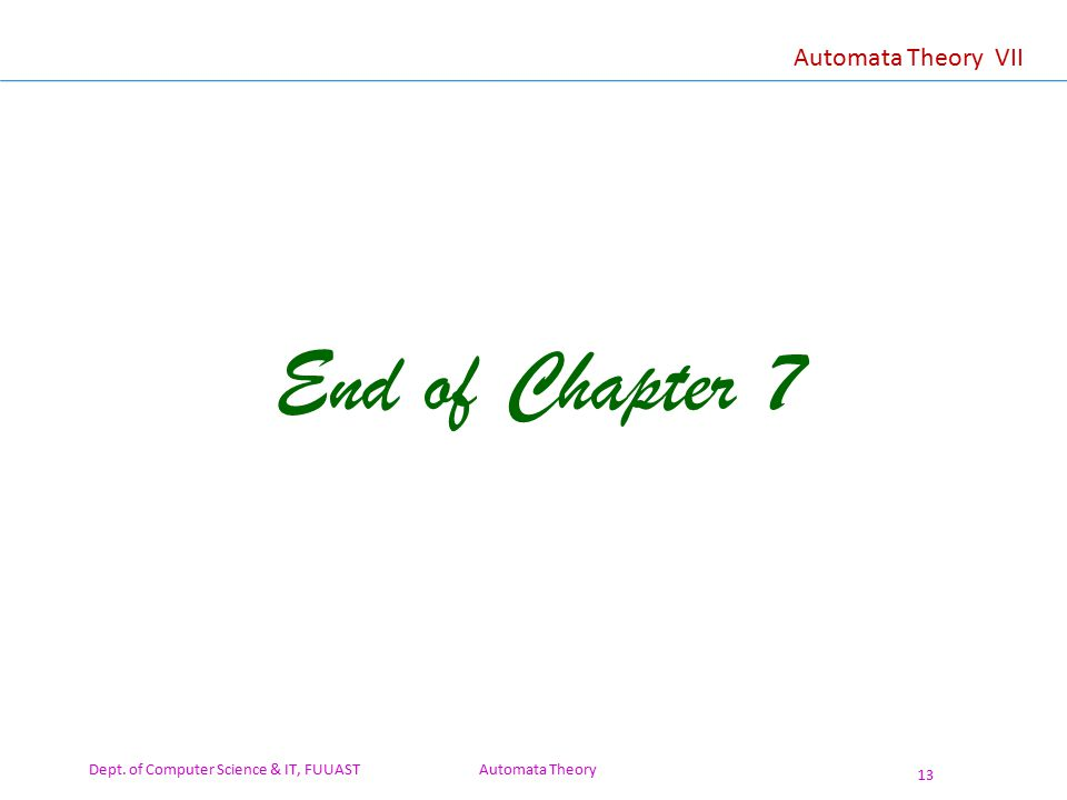 Dept. of Computer Science & IT, FUUAST Automata Theory 13 Automata Theory VII End of Chapter 7