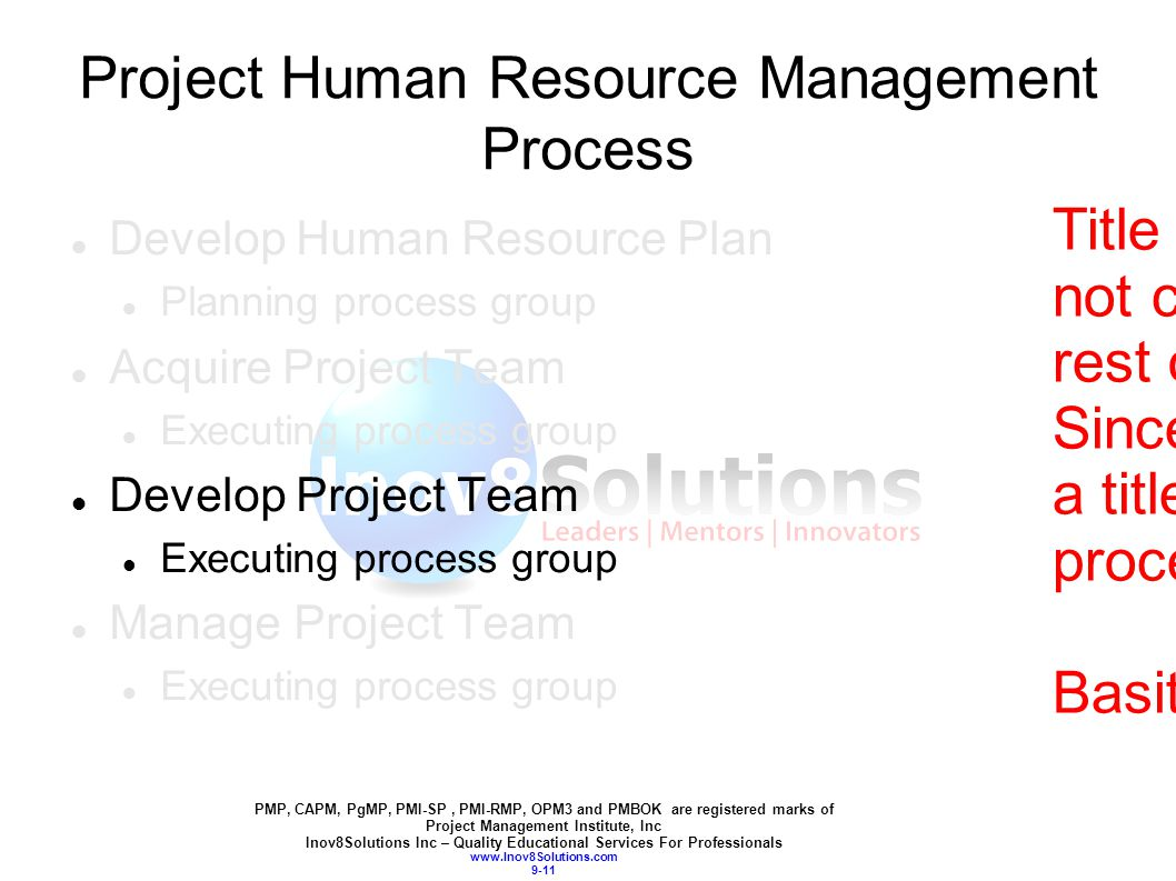 PMP, CAPM, PgMP, PMI-SP, PMI-RMP, OPM3 and PMBOK are registered marks of Project Management Institute, Inc Inov8Solutions Inc – Quality Educational Services For Professionals www.Inov8Solutions.com 9-11 Project Human Resource Management Process Develop Human Resource Plan Planning process group Acquire Project Team Executing process group Develop Project Team Executing process group Manage Project Team Executing process group Title slide: I think it is not consistent with the rest of the chapters.
