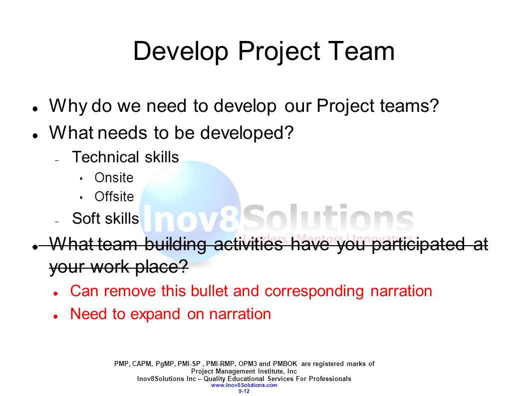 PMP, CAPM, PgMP, PMI-SP, PMI-RMP, OPM3 and PMBOK are registered marks of Project Management Institute, Inc Inov8Solutions Inc – Quality Educational Services For Professionals www.Inov8Solutions.com 9-12 Develop Project Team Why do we need to develop our Project teams.