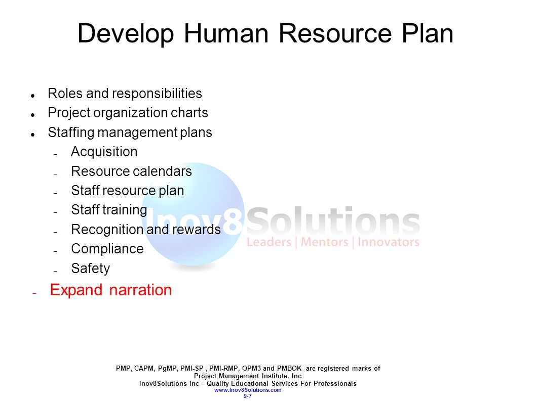 PMP, CAPM, PgMP, PMI-SP, PMI-RMP, OPM3 and PMBOK are registered marks of Project Management Institute, Inc Inov8Solutions Inc – Quality Educational Services For Professionals www.Inov8Solutions.com 9-7 Develop Human Resource Plan Roles and responsibilities Project organization charts Staffing management plans  Acquisition  Resource calendars  Staff resource plan  Staff training  Recognition and rewards  Compliance  Safety  Expand narration