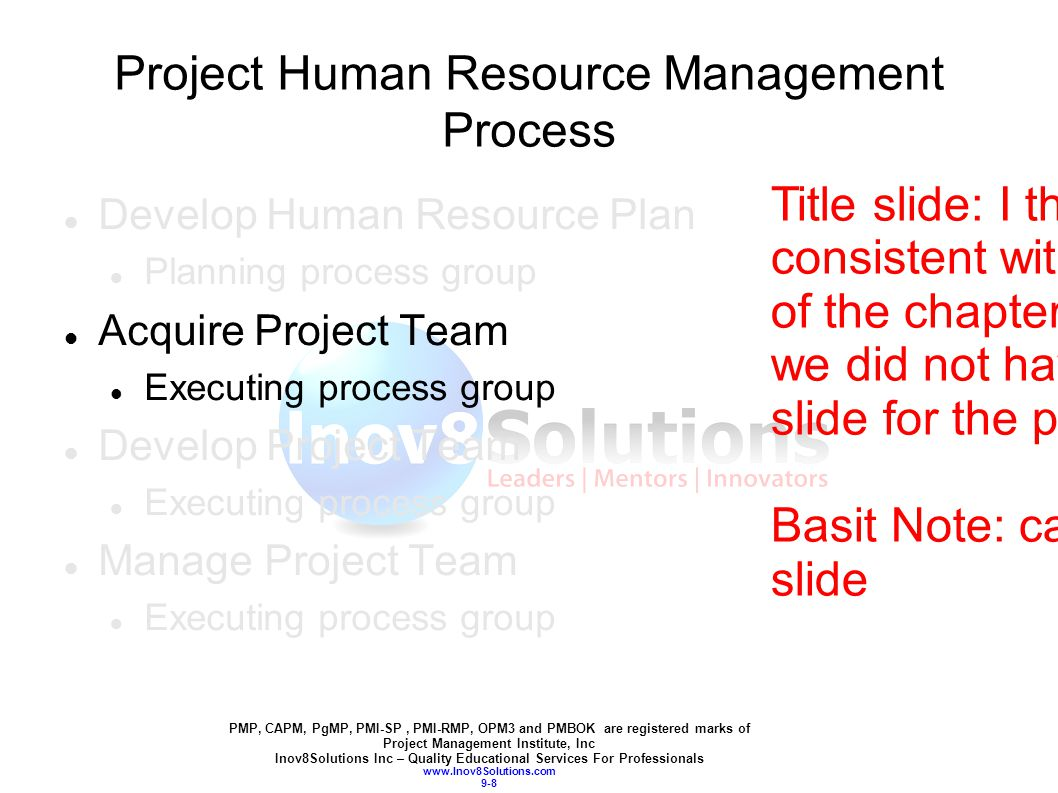 PMP, CAPM, PgMP, PMI-SP, PMI-RMP, OPM3 and PMBOK are registered marks of Project Management Institute, Inc Inov8Solutions Inc – Quality Educational Services For Professionals www.Inov8Solutions.com 9-8 Project Human Resource Management Process Develop Human Resource Plan Planning process group Acquire Project Team Executing process group Develop Project Team Executing process group Manage Project Team Executing process group Title slide: I think it is not consistent with the rest of the chapters.