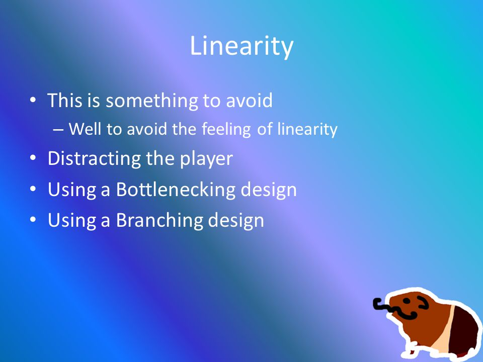Linearity This is something to avoid – Well to avoid the feeling of linearity Distracting the player Using a Bottlenecking design Using a Branching design