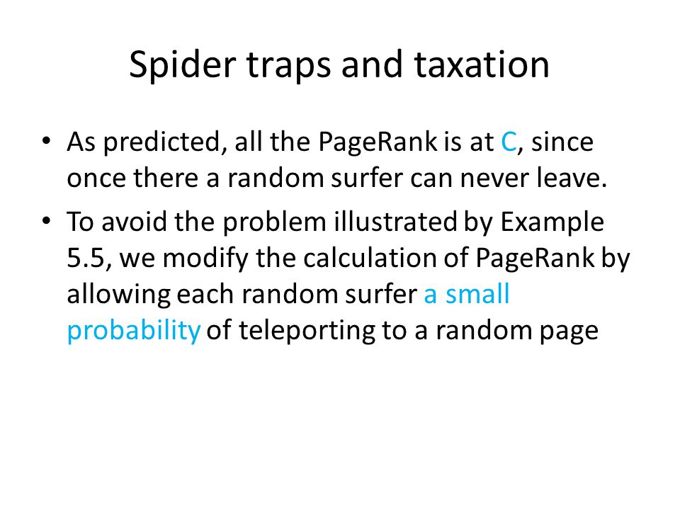 Spider traps and taxation As predicted, all the PageRank is at C, since once there a random surfer can never leave.