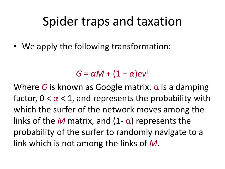 Spider traps and taxation We apply the following transformation: G = αM + (1 − α)ev T Where G is known as Google matrix.
