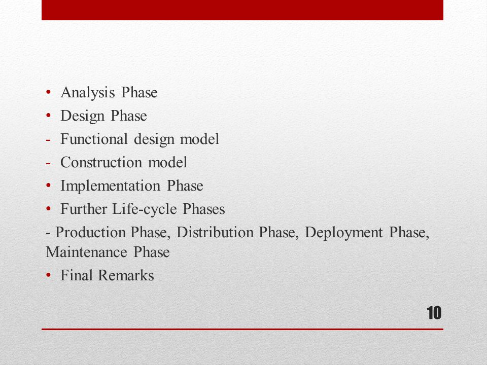Analysis Phase Design Phase -Functional design model -Construction model Implementation Phase Further Life-cycle Phases - Production Phase, Distribution Phase, Deployment Phase, Maintenance Phase Final Remarks 10