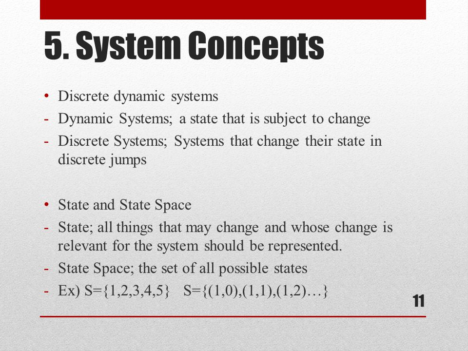 5. System Concepts Discrete dynamic systems -Dynamic Systems; a state that is subject to change -Discrete Systems; Systems that change their state in