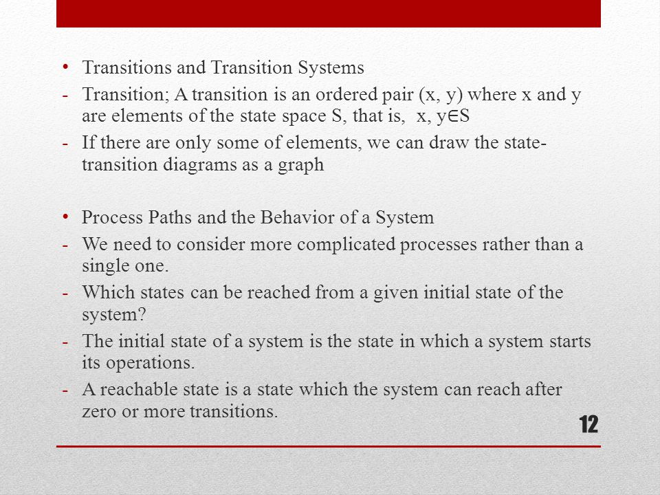 Transitions and Transition Systems -Transition; A transition is an ordered pair (x, y) where x and y are elements of the state space S, that is, x, y ∈ S -If there are only some of elements, we can draw the state- transition diagrams as a graph Process Paths and the Behavior of a System -We need to consider more complicated processes rather than a single one.