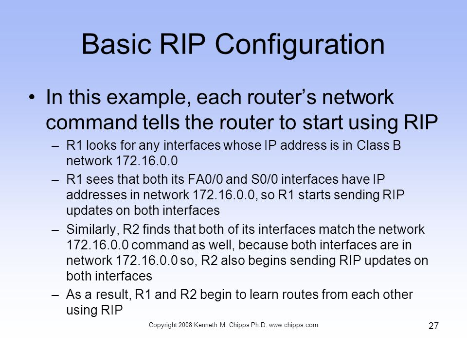 Basic RIP Configuration In this example, each router's network command tells the router to start using RIP –R1 looks for any interfaces whose IP address is in Class B network 172.16.0.0 –R1 sees that both its FA0/0 and S0/0 interfaces have IP addresses in network 172.16.0.0, so R1 starts sending RIP updates on both interfaces –Similarly, R2 finds that both of its interfaces match the network 172.16.0.0 command as well, because both interfaces are in network 172.16.0.0 so, R2 also begins sending RIP updates on both interfaces –As a result, R1 and R2 begin to learn routes from each other using RIP Copyright 2008 Kenneth M.