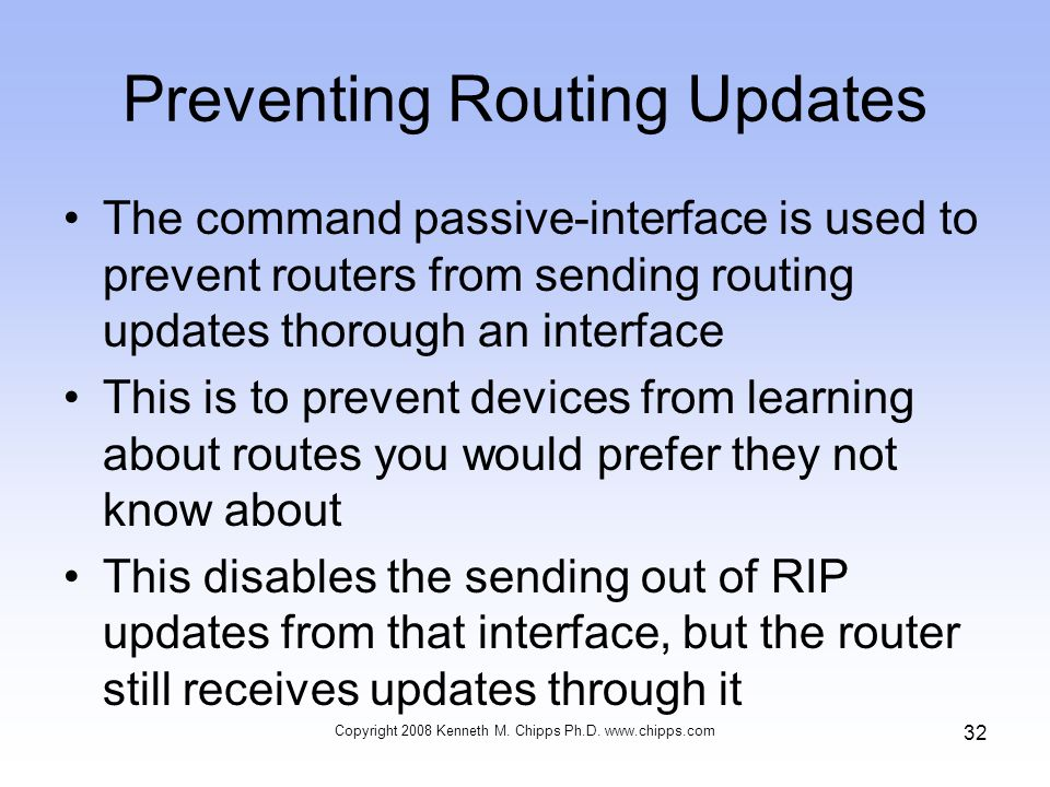 Copyright 2008 Kenneth M. Chipps Ph.D. www.chipps.com 32 Preventing Routing Updates The command passive-interface is used to prevent routers from send