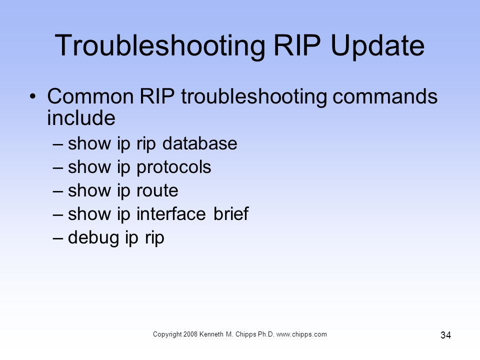 Copyright 2008 Kenneth M. Chipps Ph.D. www.chipps.com 34 Troubleshooting RIP Update Common RIP troubleshooting commands include –show ip rip database