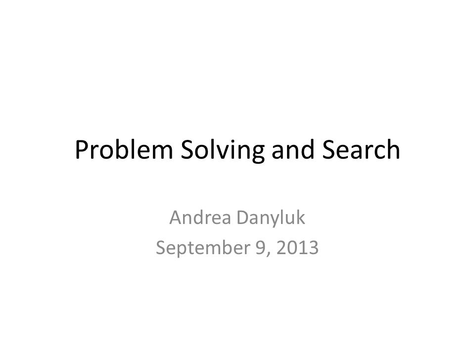 Problem Solving and Search Andrea Danyluk September 9, 2013