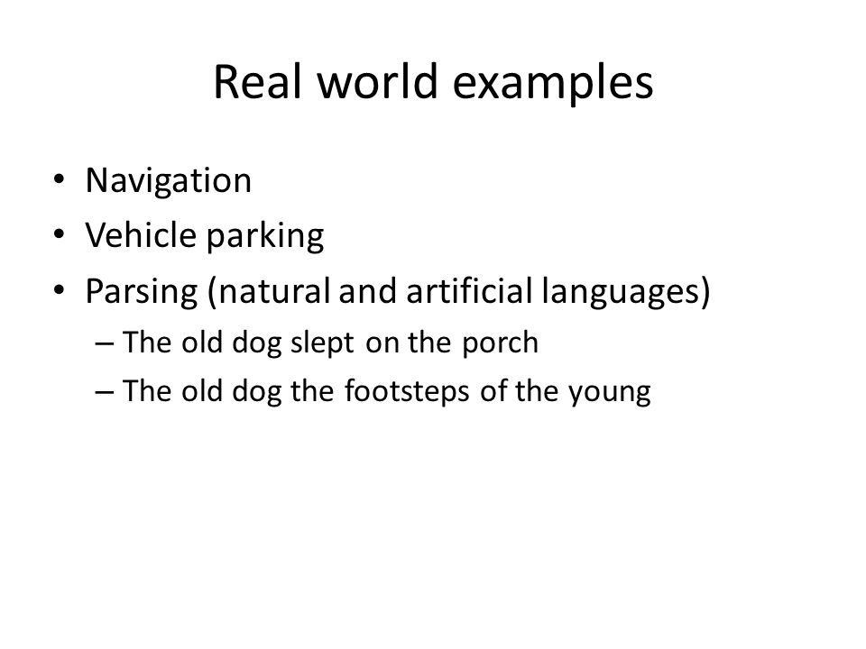 Real world examples Navigation Vehicle parking Parsing (natural and artificial languages) – The old dog slept on the porch – The old dog the footsteps