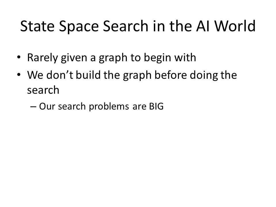 State Space Search in the AI World Rarely given a graph to begin with We don't build the graph before doing the search – Our search problems are BIG
