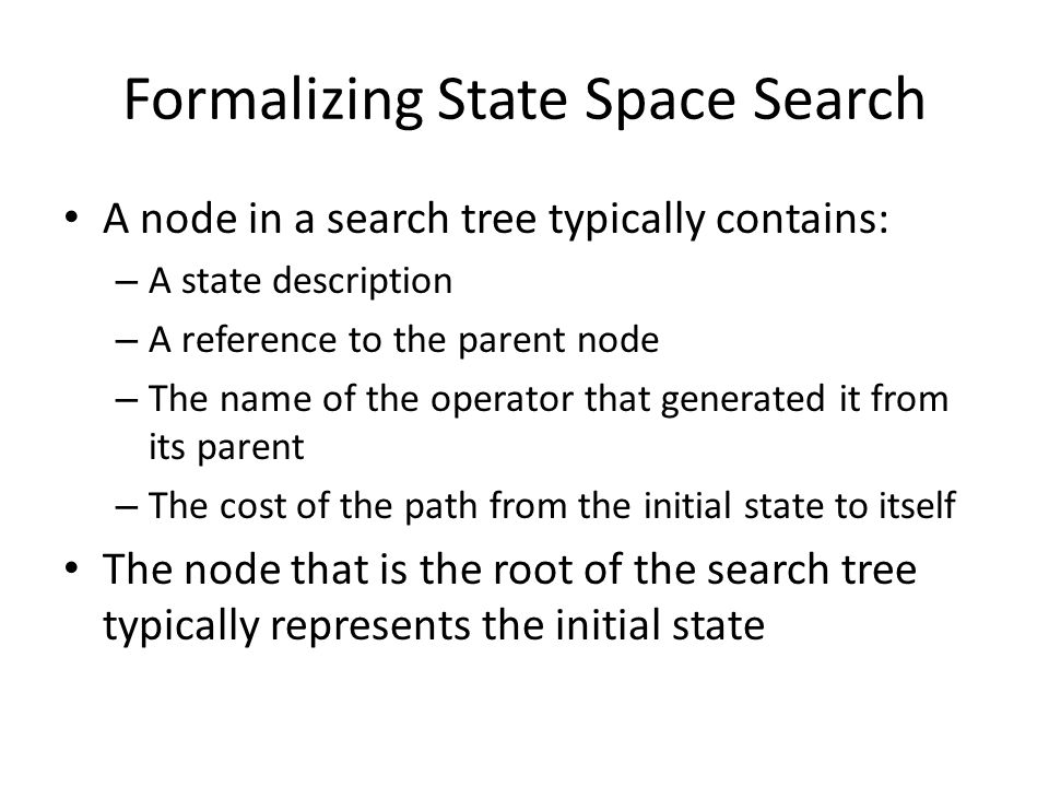 Formalizing State Space Search A node in a search tree typically contains: – A state description – A reference to the parent node – The name of the op