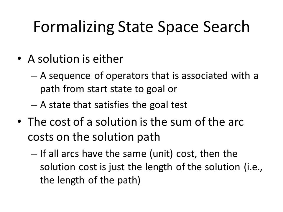 Formalizing State Space Search A solution is either – A sequence of operators that is associated with a path from start state to goal or – A state tha