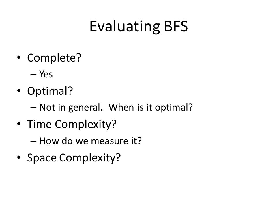 Evaluating BFS Complete? – Yes Optimal? – Not in general. When is it optimal? Time Complexity? – How do we measure it? Space Complexity?