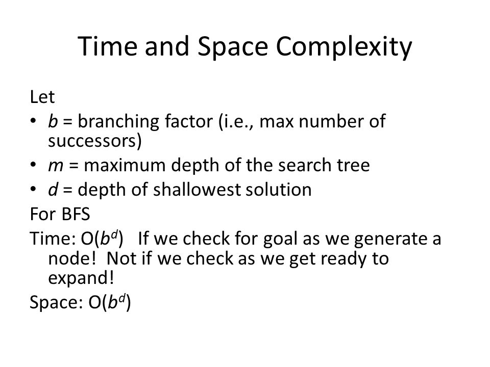 Time and Space Complexity Let b = branching factor (i.e., max number of successors) m = maximum depth of the search tree d = depth of shallowest solut