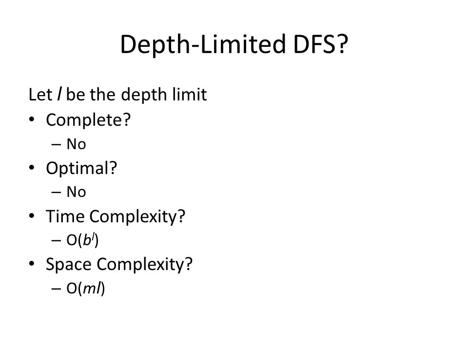 Depth-Limited DFS? Let l be the depth limit Complete? – No Optimal? – No Time Complexity? – O(b l ) Space Complexity? – O(m l )