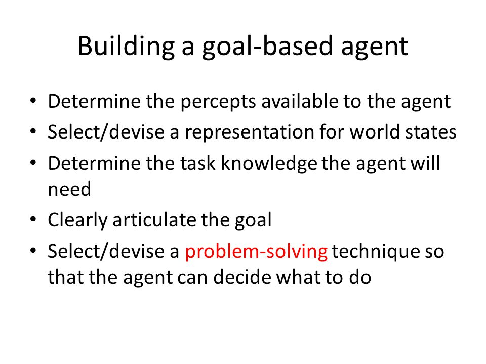 Building a goal-based agent Determine the percepts available to the agent Select/devise a representation for world states Determine the task knowledge
