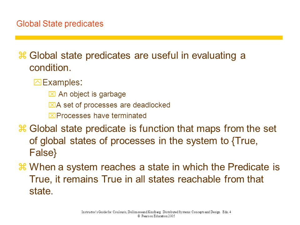 Global State predicates zGlobal state predicates are useful in evaluating a condition. yExamples : x An object is garbage xA set of processes are dead