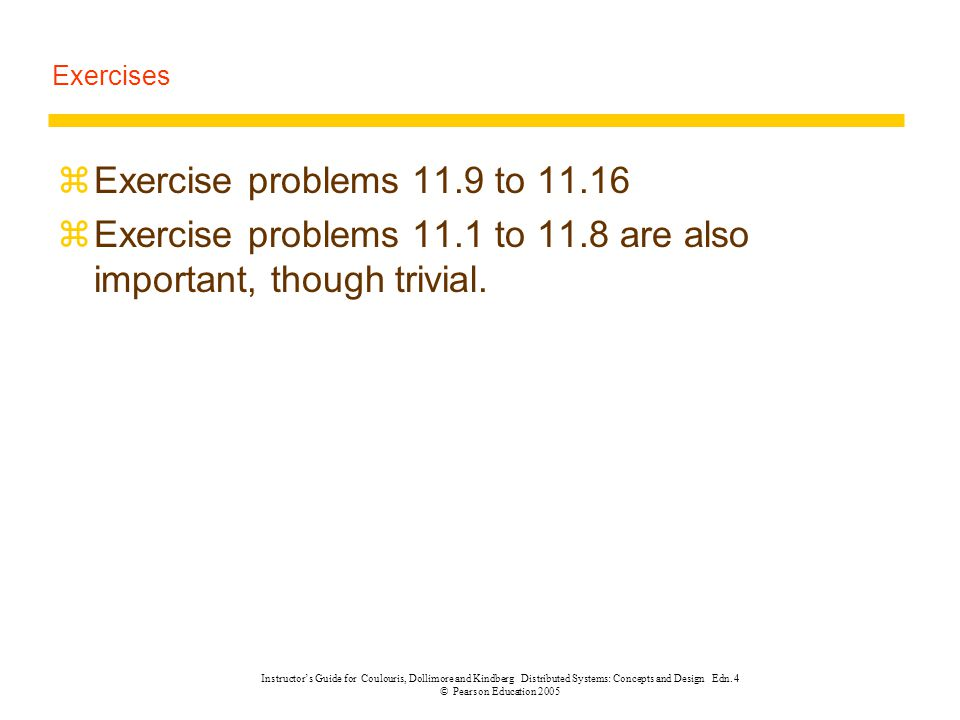 Exercises zExercise problems 11.9 to 11.16 zExercise problems 11.1 to 11.8 are also important, though trivial. Instructor's Guide for Coulouris, Dolli